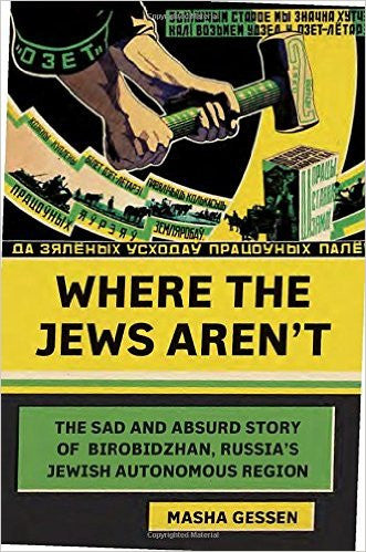 Where the Jews Aren't: The Sad and Absurd Story of Birobidzhan, Russia's Jewish Autonomous Region by Masha Gessen