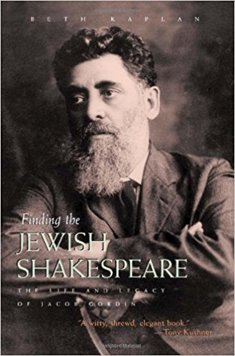 Finding the Jewish Shakespeare: The Life and Legacy of Jacob Gordin by Beth Kaplan