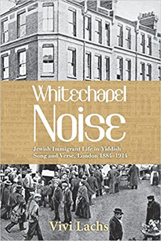 Whitechapel Noise: Jewish Immigrant Life in Yiddish Song and Verse, London 1884–1914 by Vivi Lachs