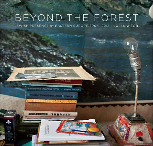 Beyond the Forest: Jewish Presence in Eastern Europe, 2004–2012 by Loli Kantor