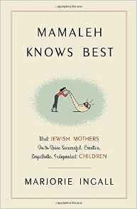 Mamaleh Knows Best: What Jewish Mothers Do to Raise Successful, Creative, Empathetic, Independent Children by Marjorie Ingall