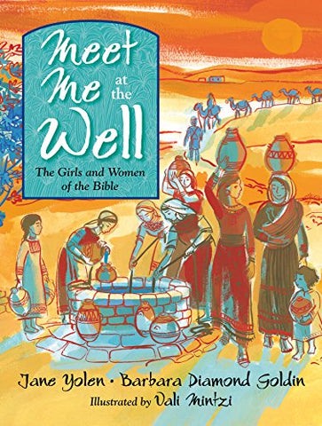 Meet Me at the Well: The Girls and Women of the Bible by Jane Yolen and Barbara Diamond Goldin