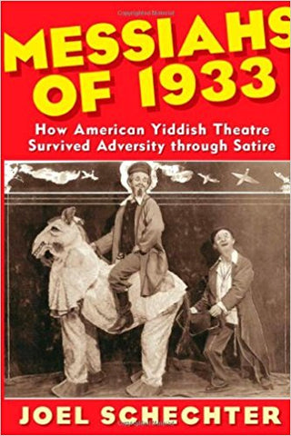 Messiahs of 1933: How American Yiddish Theatre Survived Adversity Through Satire by Joel Schechter