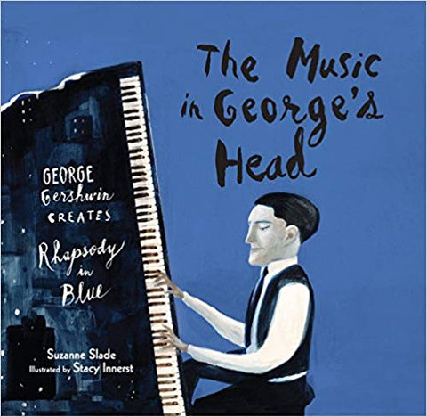 The Music in George's Head: George Gershwin Creates Rhapsody in Blue by Suzanne Slade