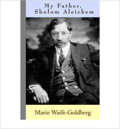 My Father, Sholom Aleichem by Marie Waife-Goldberg