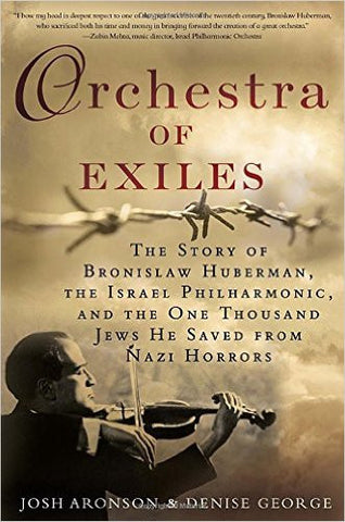 Orchestra of Exiles: The Story of Bronislaw Huberman, the Israel Philharmonic, and the One Thousand Jews He Saved from Nazi Horrors by Josh Aronson and Denise George