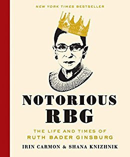 Notorious RBG: The Life and Times of Ruth Bader Ginsburg by Irin Carmon and Shana Knizhnik