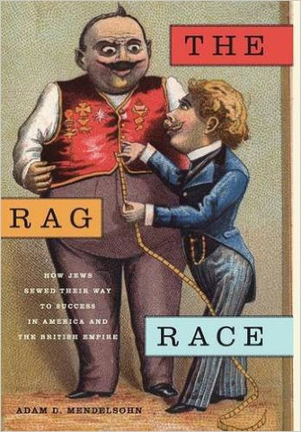The Rag Race: How Jews Sewed Their Way to Success in America and the British Empire by Adam D Mendelsohn