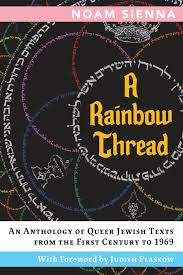 A Rainbow Thread: An Anthology of Queer Jewish Texts from the First Century to 1969, edited by Noam Sienna with Foreword by Judith Plaskow