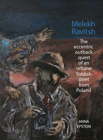 Melekh Ravitsh - The Eccentric Outback Quest of an Urbane Yiddish Poet from Poland by Anna Epstein