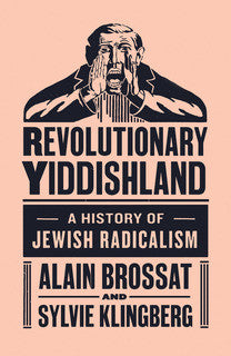 Revolutionary Yiddishland: A History of Jewish Radicalism by Alain Brossat and Sylvia Klingberg
