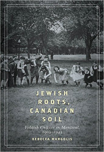 Jewish Roots, Canadian Soil: Yiddish Cultural Life in Montreal, 1905-1945 by Rebecca Margolis