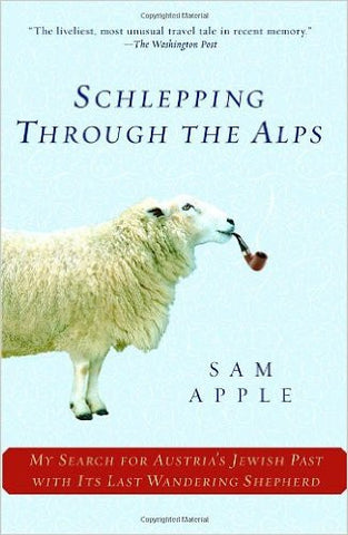 Schlepping Through the Alps: My Search for Austria's Jewish Past with Its Last Wandering Shepherd by Sam Apple