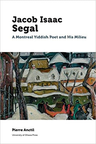 Jacob Isaac Segal: A Montreal Yiddish Poet and His Milieu by Pierre Anctil