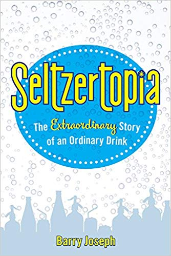 Seltzertopia: The Extraordinary Story of an Ordinary Drink by Barry Joseph