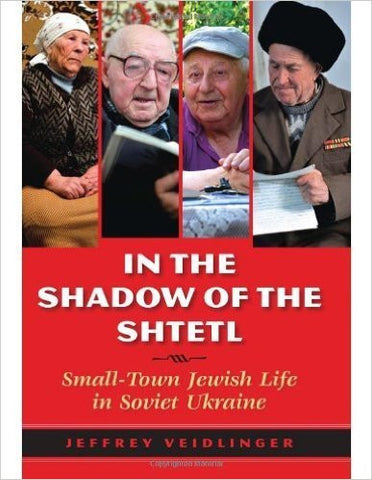 In the Shadow of the Shtetl: Small-Town Jewish Life in Soviet Ukraine by Jeffrey Veidlinger