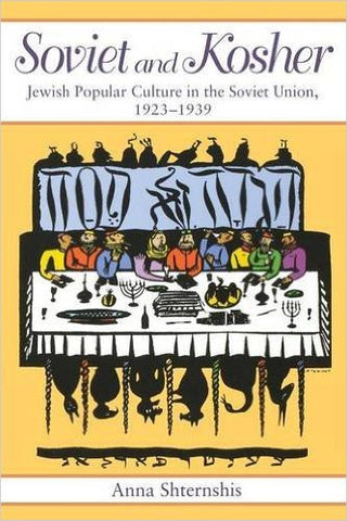 Soviet and Kosher: Jewish Popular Culture in the Soviet Union, 1923-1939 by Anna Shternshis