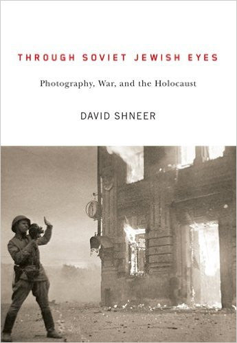 Through Soviet Jewish Eyes: Photography, War, and the Holocaust by David Shneer