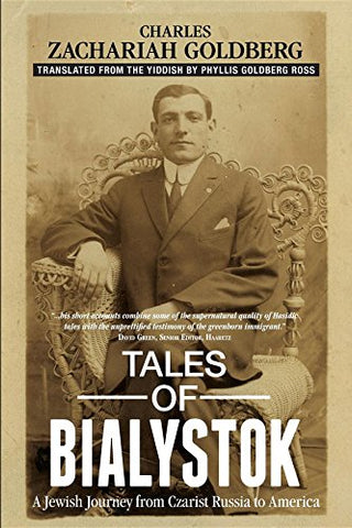 Tales of Bialystok: A Jewish Journey from Czarist Russia to America by Charles Zachariah Goldberg