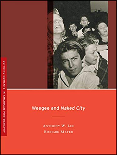 Weegee and Naked City by Anthony Lee and Richard Meyer