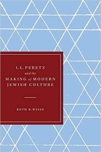 I. L. Peretz and the Making of Modern Jewish Culture by Ruth Wisse