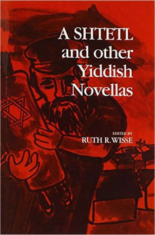 A Shtetl and Other Yiddish Novellas  Edited by Ruth R. Wisse