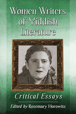 Women Writers of Yiddish Literature: Critical Essays Edited by Rosemary Horowitz
