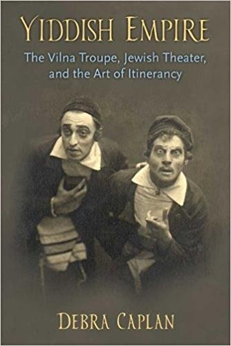 Yiddish Empire: The Vilna Troupe, Jewish Theater, and the Art of Itinerancy by Debra Caplan