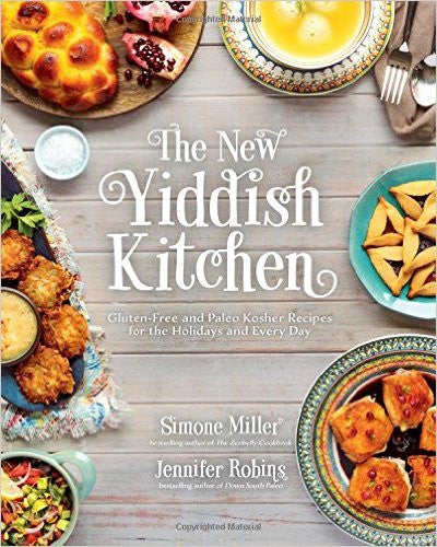 The New Yiddish Kitchen: Gluten-Free and Paleo Kosher Recipes for the Holidays and Every Day by Simone Miller & Jennifer Robins