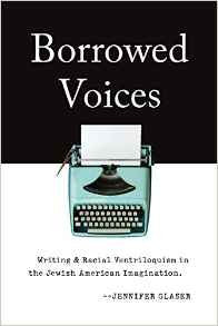 Borrowed Voices: Writing & Racial Ventriloquism in the Jewish American Imagination by Jennifer Glaser