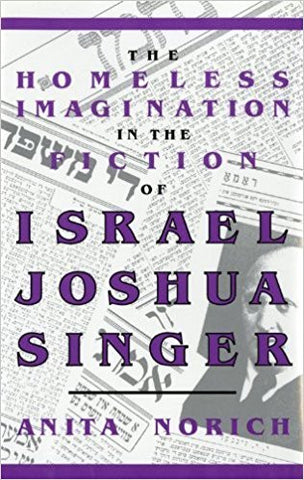 The Homeless Imagination in the Fiction of Israel Joshua Singer by Anita Norich