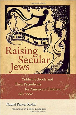 Raising Secular Jews: Yiddish Schools and Their Periodicals for American Children, 1917–1950 by Naomi Prawer Kadar