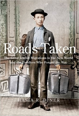 Roads Taken: The Great Jewish Migration to the New World and the Peddlers Who Forged the Way by Hasia R. Diner