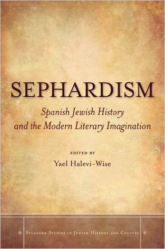 Sephardism: Spanish Jewish History and the Modern Literary Imagination Edited by Yael Halevi-Wise