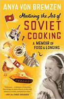 Mastering the Art of Soviet Cooking: A Memoir of Food and Longing by Anya Von Bremzen