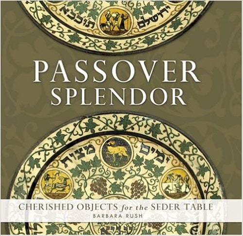 Passover Splendor: Cherished Objects for the Seder Table by Barbara Rush