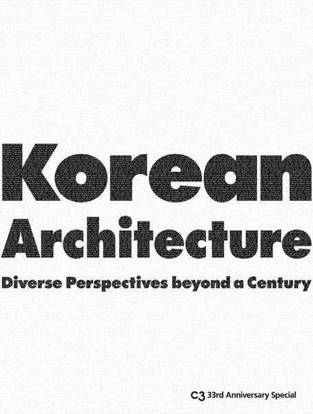 C3 SPECIAL 33rd Anniversary: KOREAN ARCHITECTURE. Diverse Perspective beyond a Century