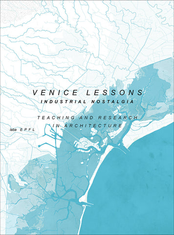 VENICE LESSONS. Industrial Nostalgia: Teaching and Research in Architecture