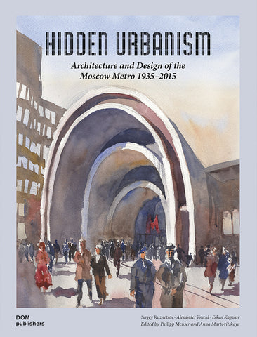 HIDDEN URBANISM. Architecture and Design of the Moscow Metro 1935–2015