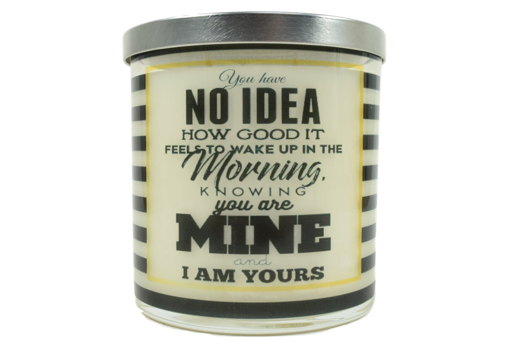 You Have No Idea How Good It Feels To Wake Up In The Morning Knowing You Are Mine and Soy Candle