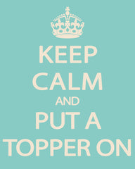Keep Calm and Put a Topper On