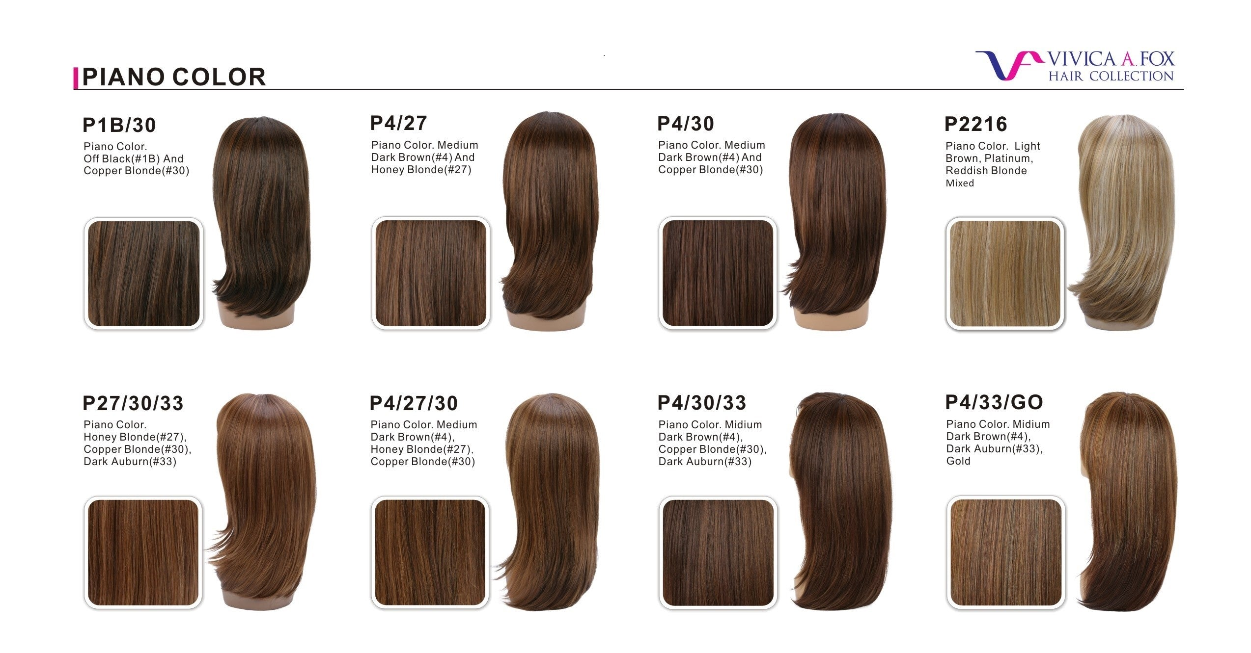 Piano 				 P4/27/30 	P4/30/33 	P4/33/GO 	P27/30/33 	P2216 Medium Dark Brown (#4), Honey Blonde (#27), Copper Blonde (#30) 	Medium Dark Brown (#4), Copper Blonde (#30), Dark Auburn (#33) 	Medium Dark Brown (#4), Dark Auburn (#33), Gold Color 	Honey Blonde (#27), Copper Blonde (#30), Dark Auburn (#33) 	Light Brown, Platinum, Reddish Blonde Mixed