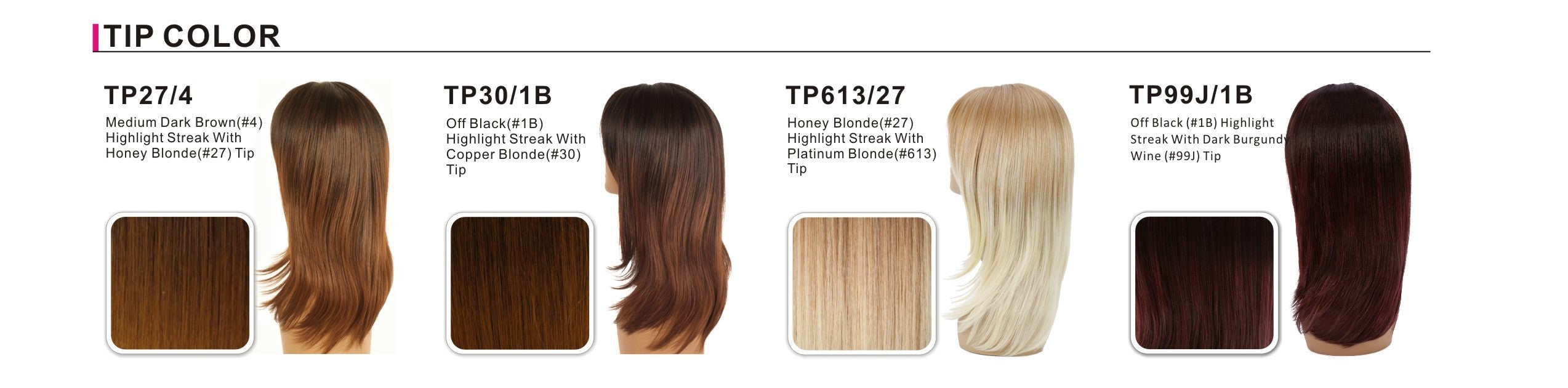 Tipped 		 TP27/4 	TP30/1B 	TP613/27 Medium Dark Brown (#4), Highlight Streak with Honey Blonde (#27) Tip 	Off Black (#1B) Highlight Streak with Copper Blonde (#30) Tip 	Honey Blonde (#27) Highlight Streak with Platinum Blonde (#613) Tip