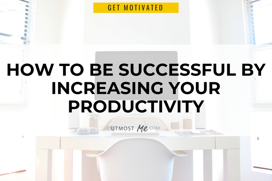 How to Be Successful By Increasing Your Productivity