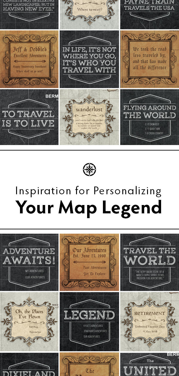 Personalize your legend with your favorite travel quote, your family name, your company logo, or a special date.