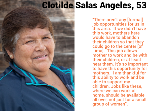 "Clotilde Salas Angeles, 53 ""There aren't any [formal] job opportunities for us in this area.  If we didn't have this work, mothers here would have to abandon their children so that they could go to the center [of Lima].  This job allows mother to work and be with their children, or at least near them. It's so important to have this opportunity for mothers.  I am thankful for this ability to work and be able to support my children. Jobs like these, where we can work at home, should be available all over, not just for a small group of women""."