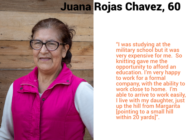 "Juana Rojas Chavez, 60. ""I was studying at the military school but it was very expensive for me.  So knitting gave me the opportunity to afford an education. I'm very happy to work for a formal company, with the ability to work close to home.  I'm able to arrive to work easily, I live with my daughter, just up the hill from Margarita [pointing to a small hill within 20 yards]""."