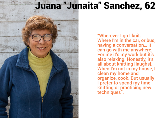 "Juana ""Juanita"" Sanchez, Age 62. ""Wherever I go I knit.  Where I'm in the car, or bus, having a conversation… it can go with me anywhere.  For me it's my work but it's also relaxing. Honestly, it's all about knitting [laughs].  When I'm not in my house, I clean my home and organize, cook. But usually I prefer to spend my time knitting or practicing new techniques""."