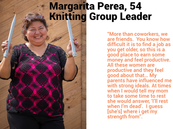 "Margarita Perea- Leader of the Knitting Group- 54 ""More than coworkers, we are friends.  You know how difficult it is to find a job as you get older, so this is a good place to earn some money and feel productive.  All these women are productive and they feel good about that… My parents have influenced me with strong ideals. At times when I would tell my mom to take some time to rest she would answer, 'I'll rest when I'm dead'.  I guess [she's] where i get my strength from""."