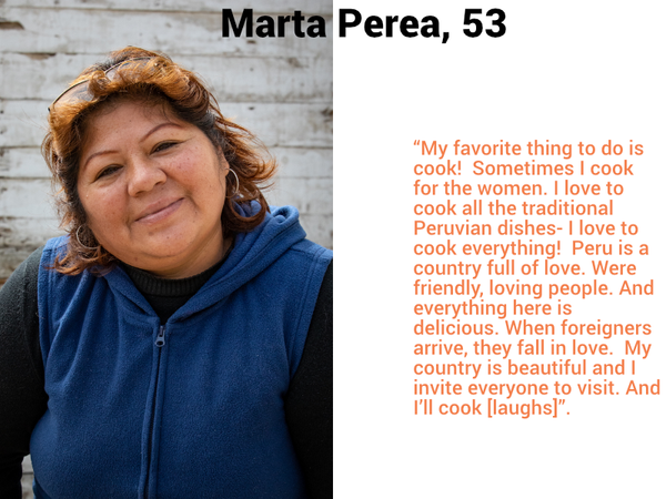 "Marta Perea, 53. ""My favorite thing to do is cook!  Sometimes I cook for the women. I love to cook all the traditional Peruvian dishes- I love to cook everything!  Peru is a country full of love. Were friendly, loving people. And everything here is delicious. When foreigners arrive, they fall in love.  My country is beautiful and I invite everyone to visit. And I'll cook [laughs]""."